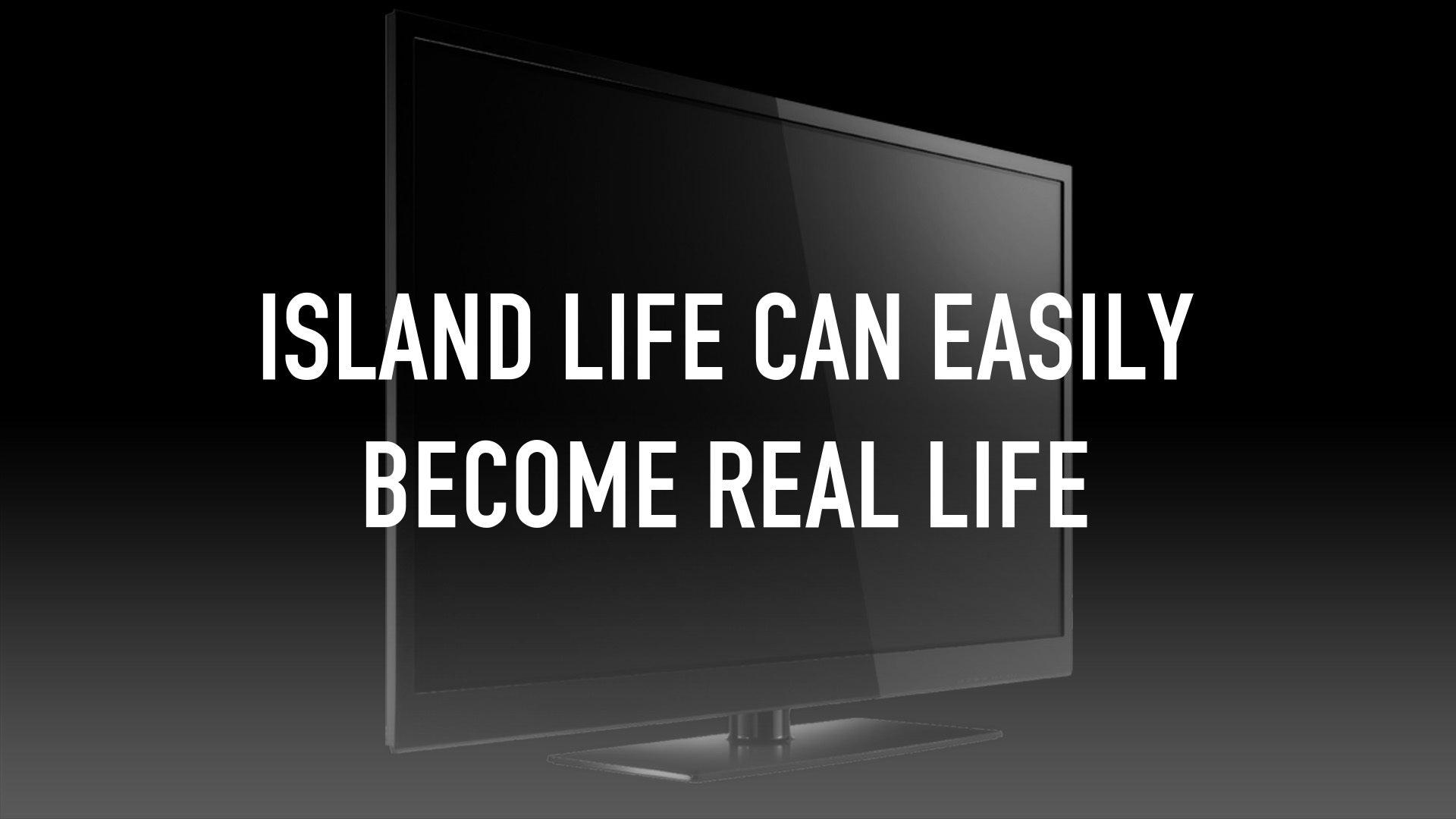 Island life can easily become real life