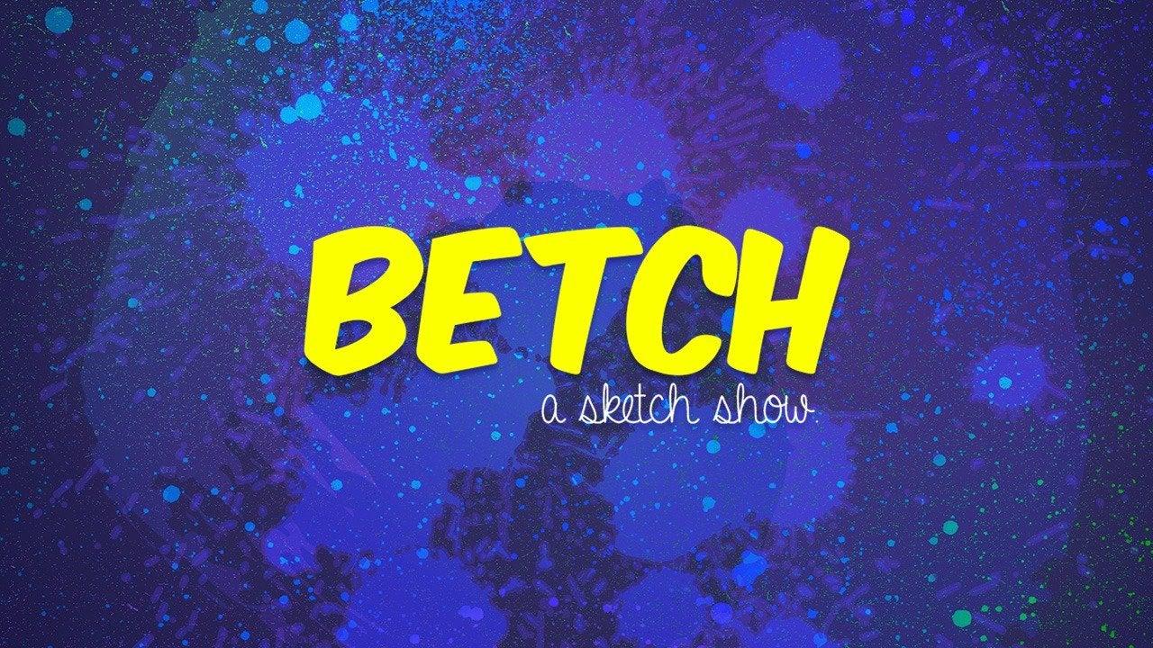 BETCH...A Sketch Show