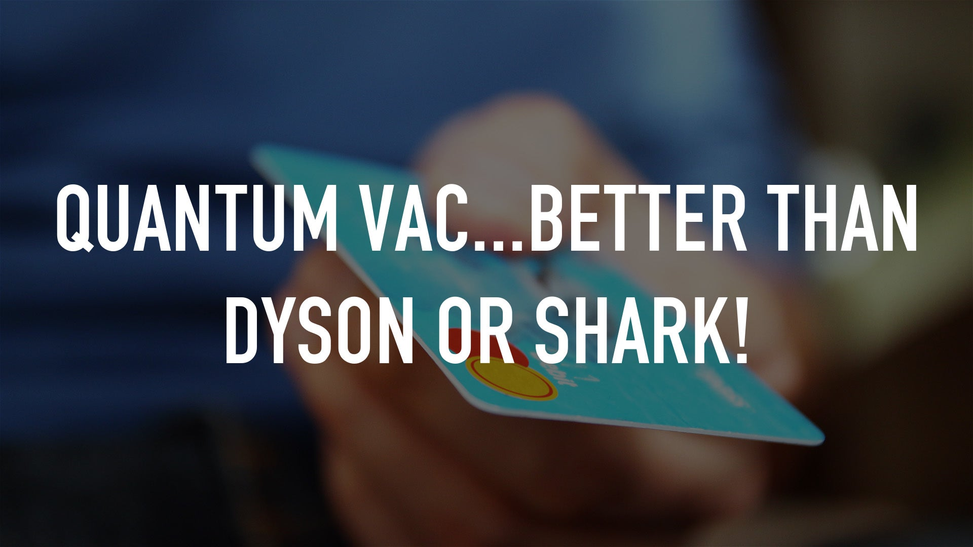 Quantum Vac...Better than Dyson or Shark!