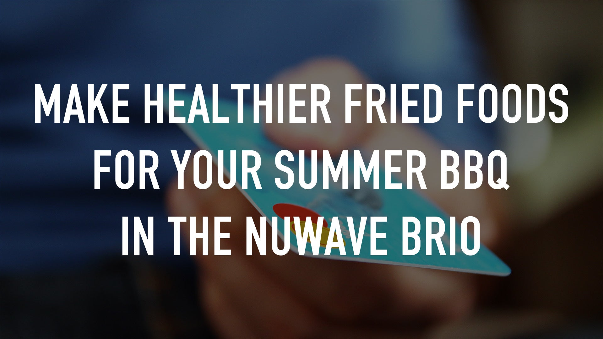 Make Healthier Fried Foods For Your Summer BBQ In The Nuwave Brio