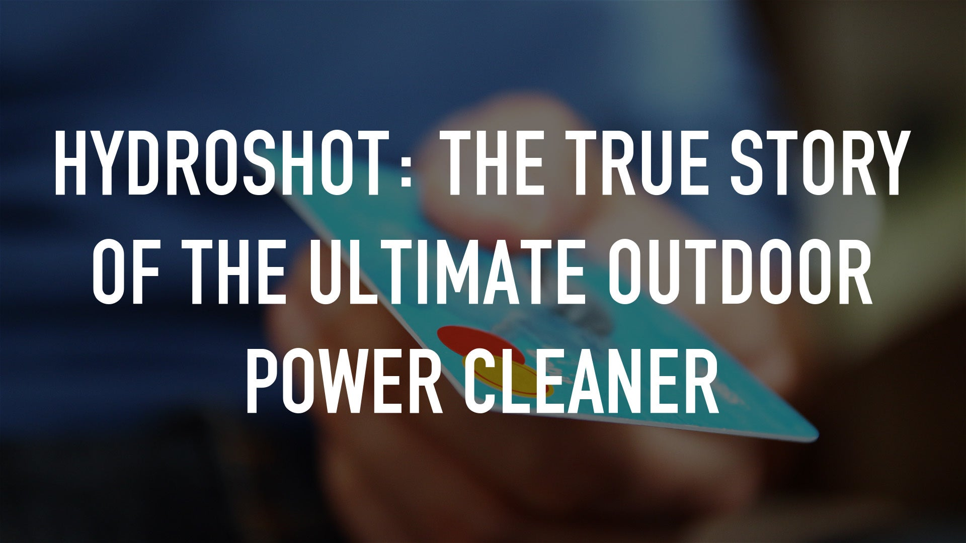 HydroShot: The true story of the ultimate outdoor power cleaner