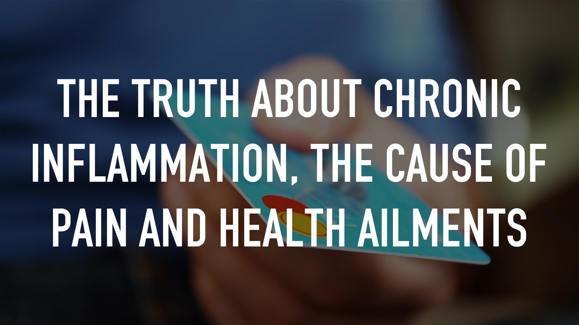 The Truth about Chronic Inflammation, the Cause of Pain and Health Ailments