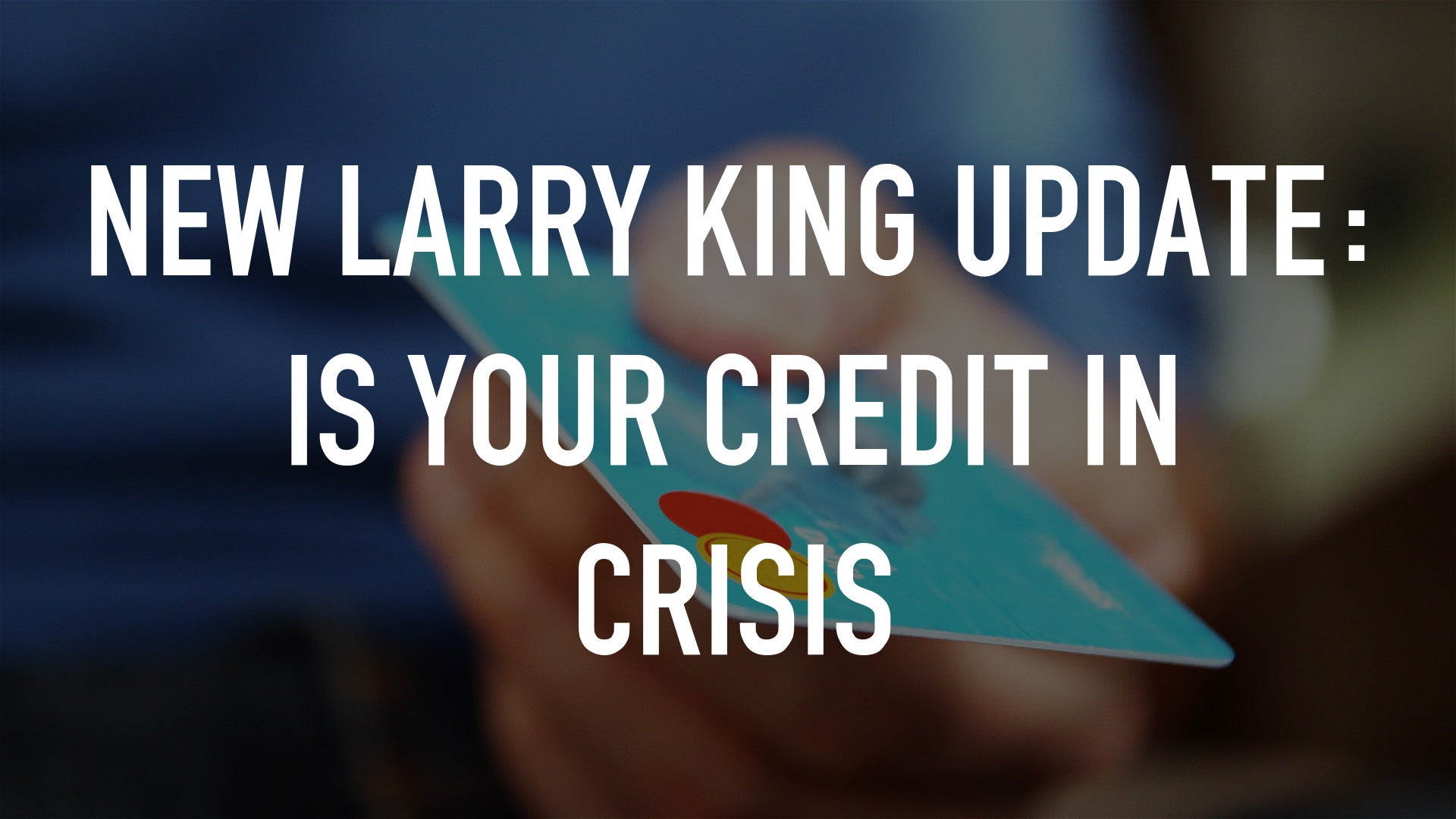 New Larry King Update: Is Your Credit In Crisis