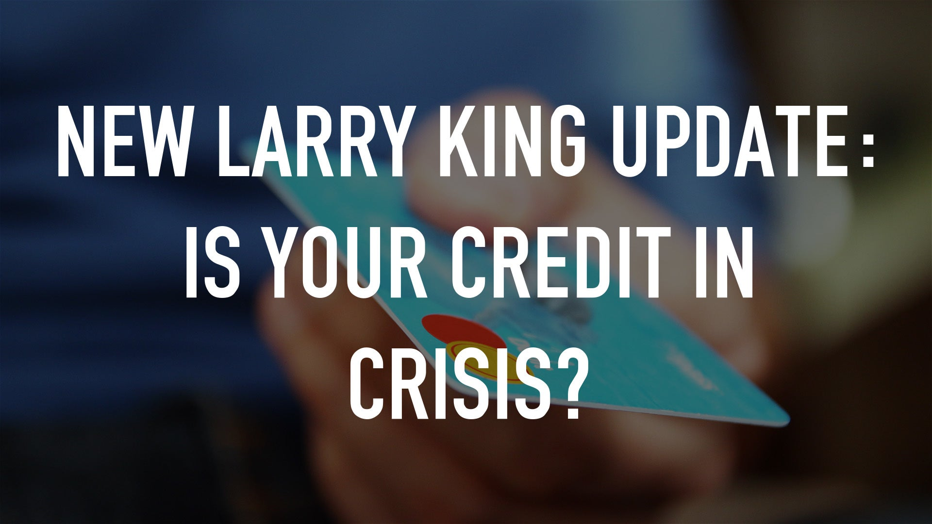 New Larry King Update: Is Your Credit In Crisis?