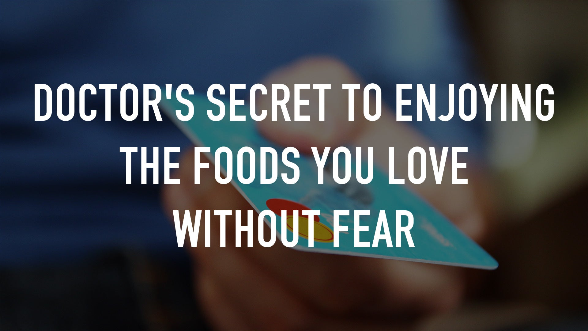 Doctor's Secret to Enjoying The Foods You Love Without Fear