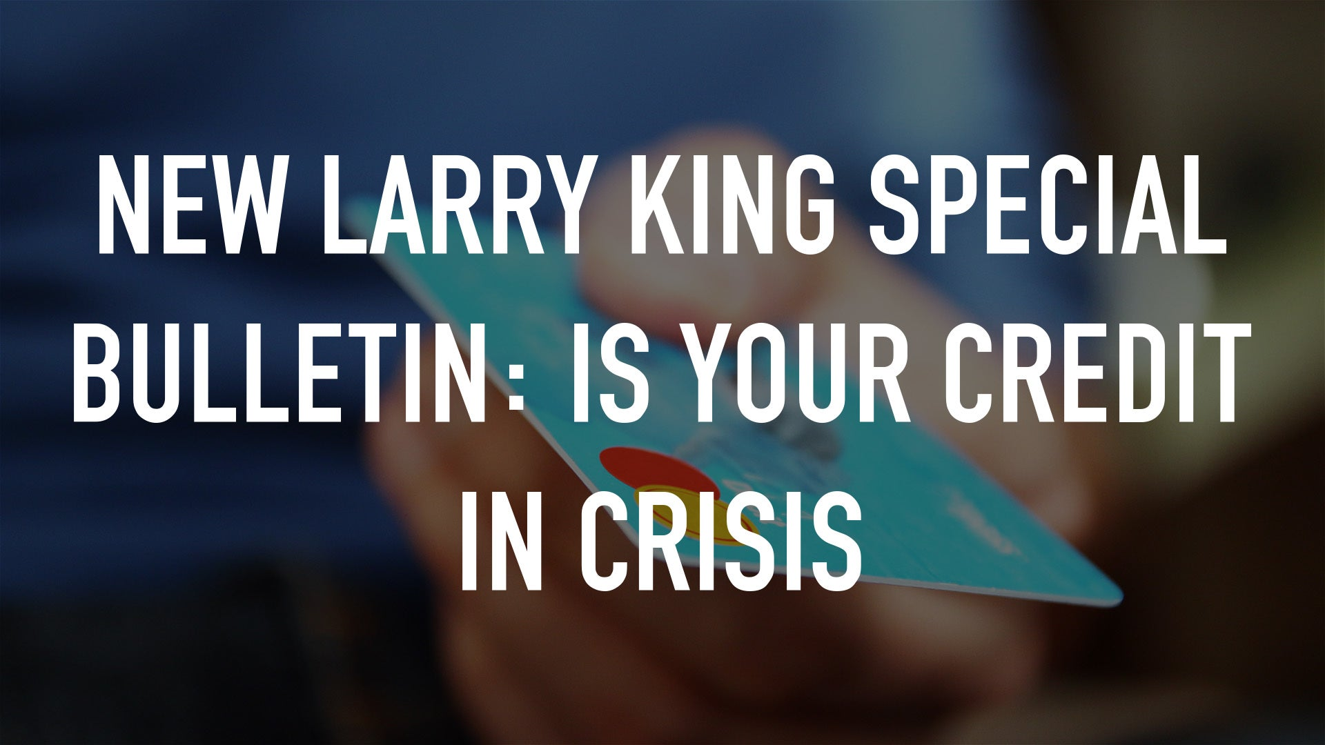 New Larry King Special Bulletin: Is Your Credit In Crisis