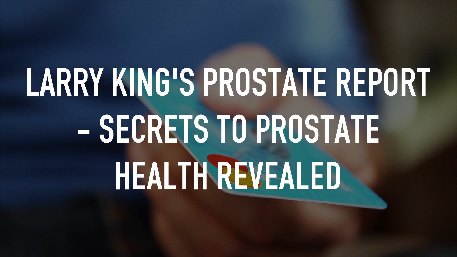 Larry King's Prostate Report - Secrets To Prostate Health Revealed