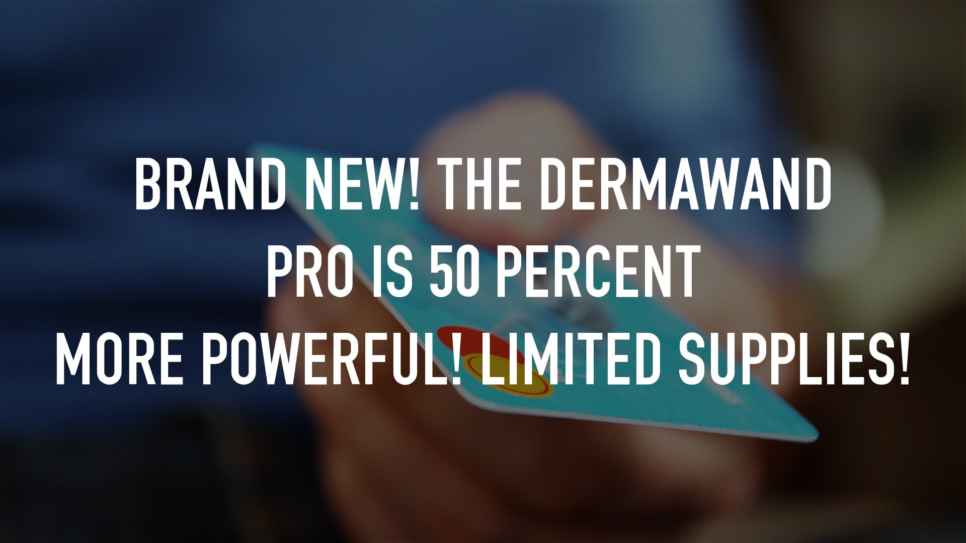 Brand New! The DermaWand PRO is 50 percent more powerful! Limited Supplies!