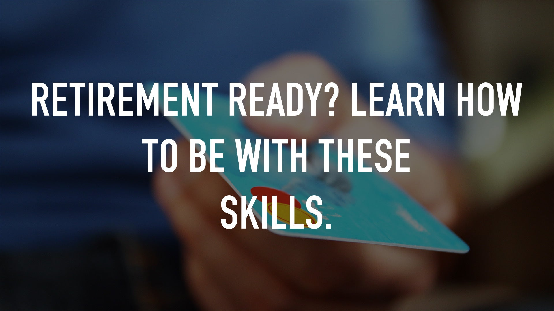 Retirement Ready? Learn How To Be With These Skills.