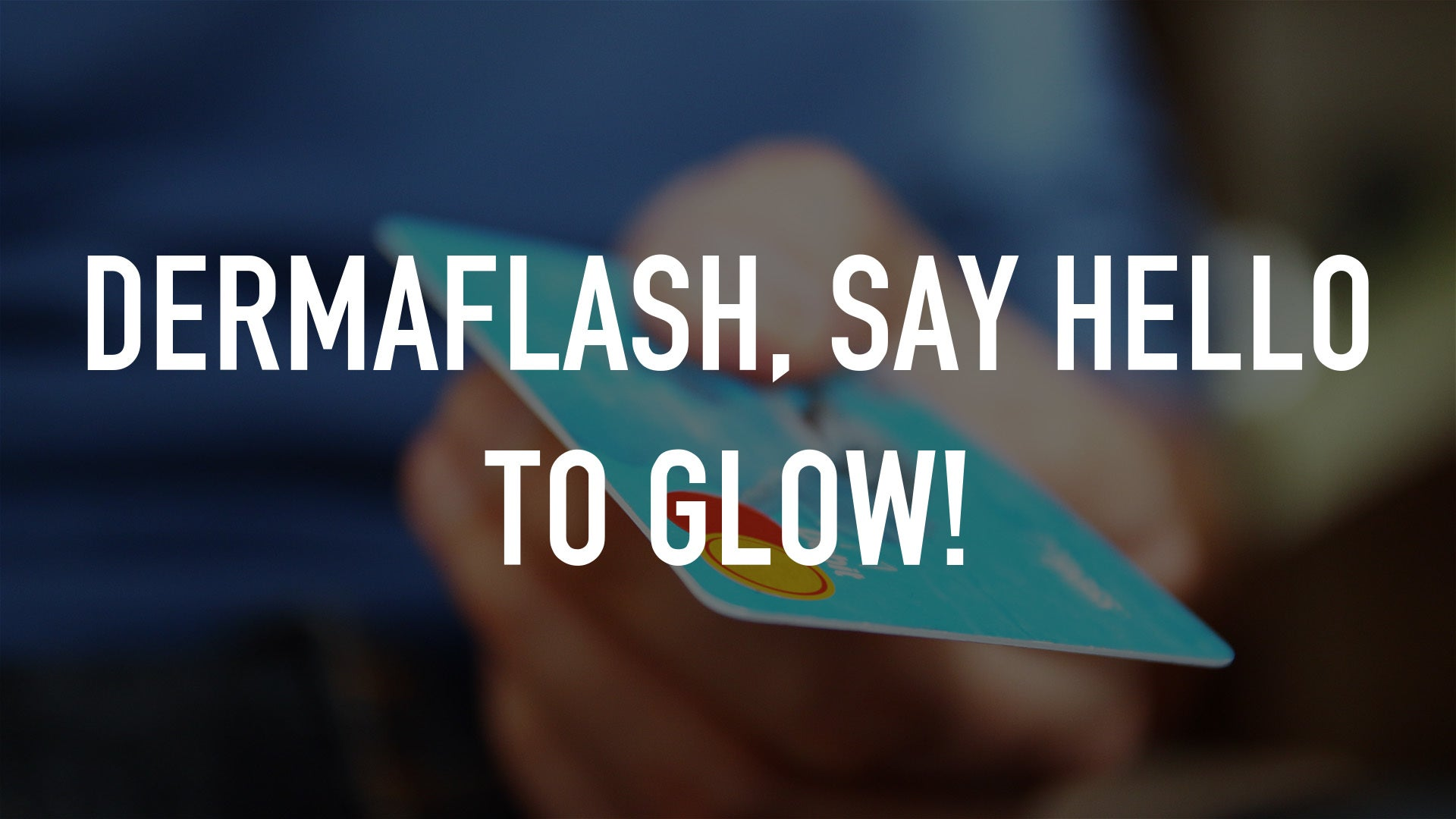 DERMAFLASH, Say hello to glow!