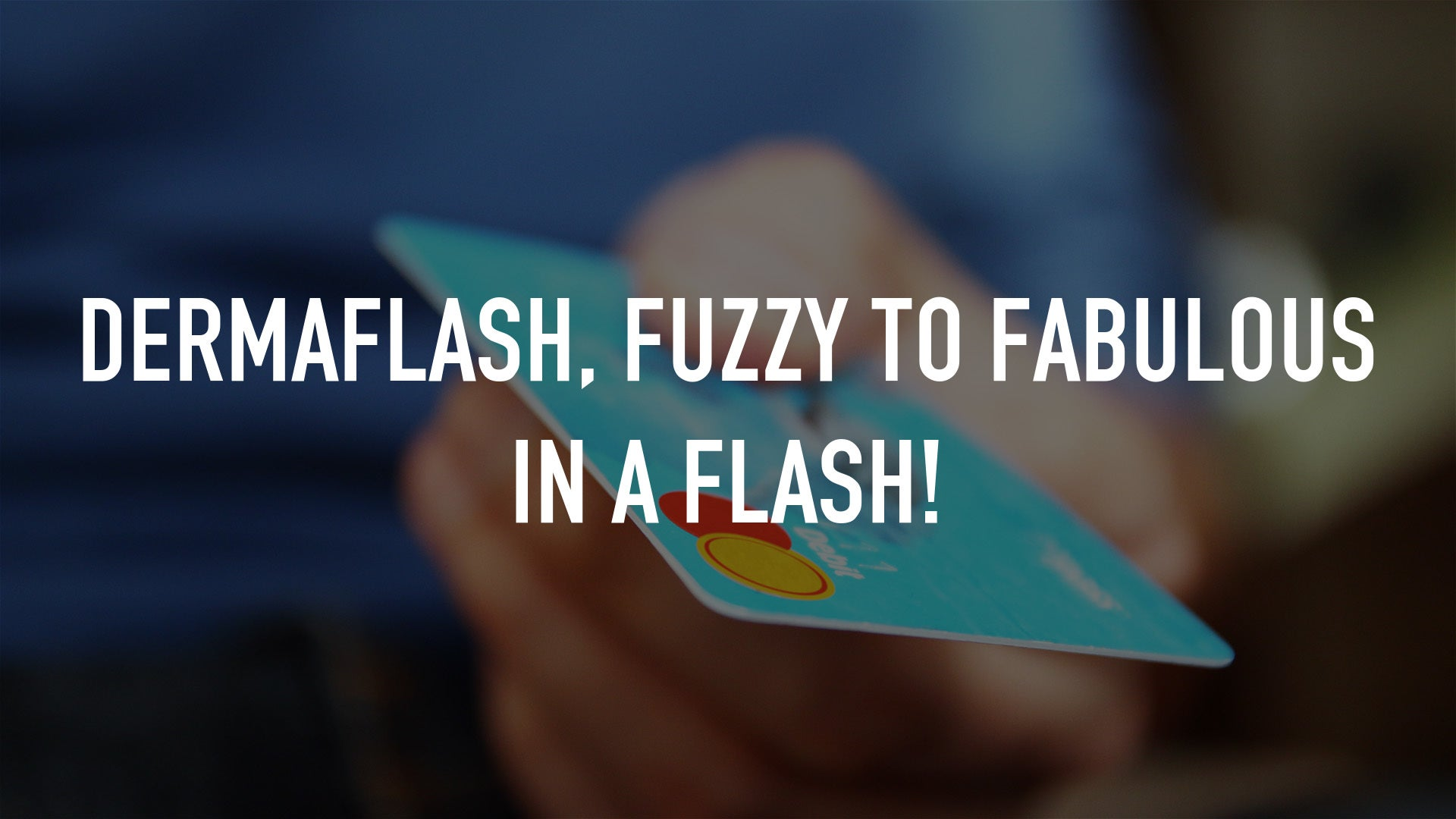 Dermaflash, Fuzzy To Fabulous In A Flash!