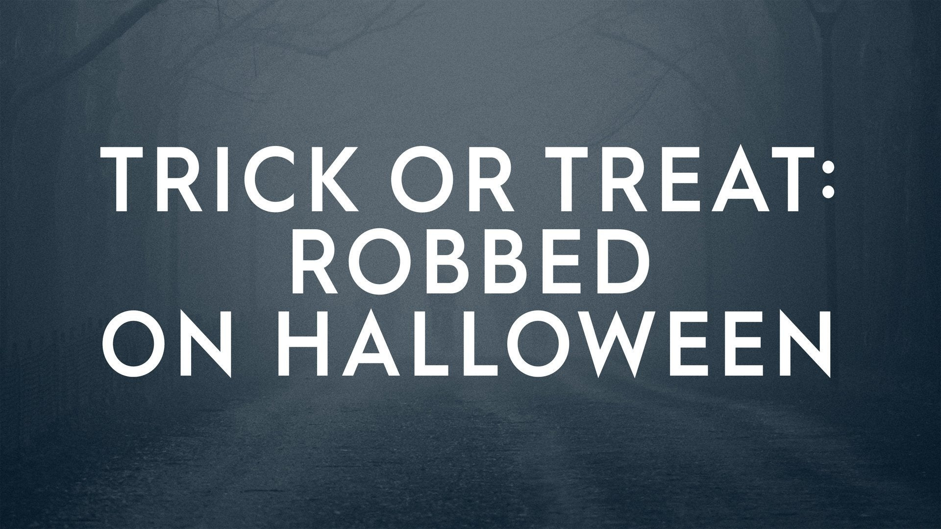 Trick or Treat: Robbed on Halloween