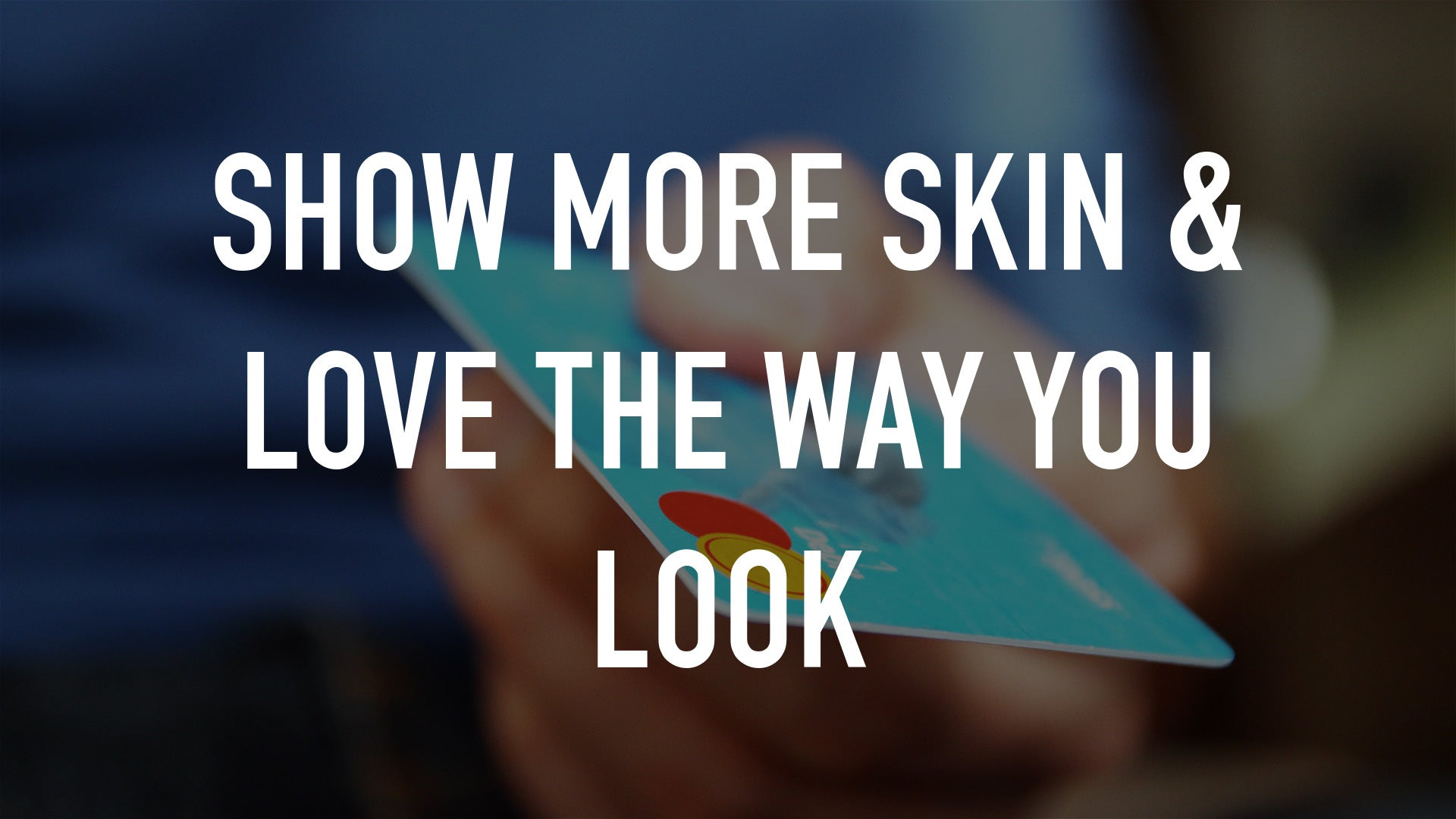 Show More Skin & Love the Way You Look