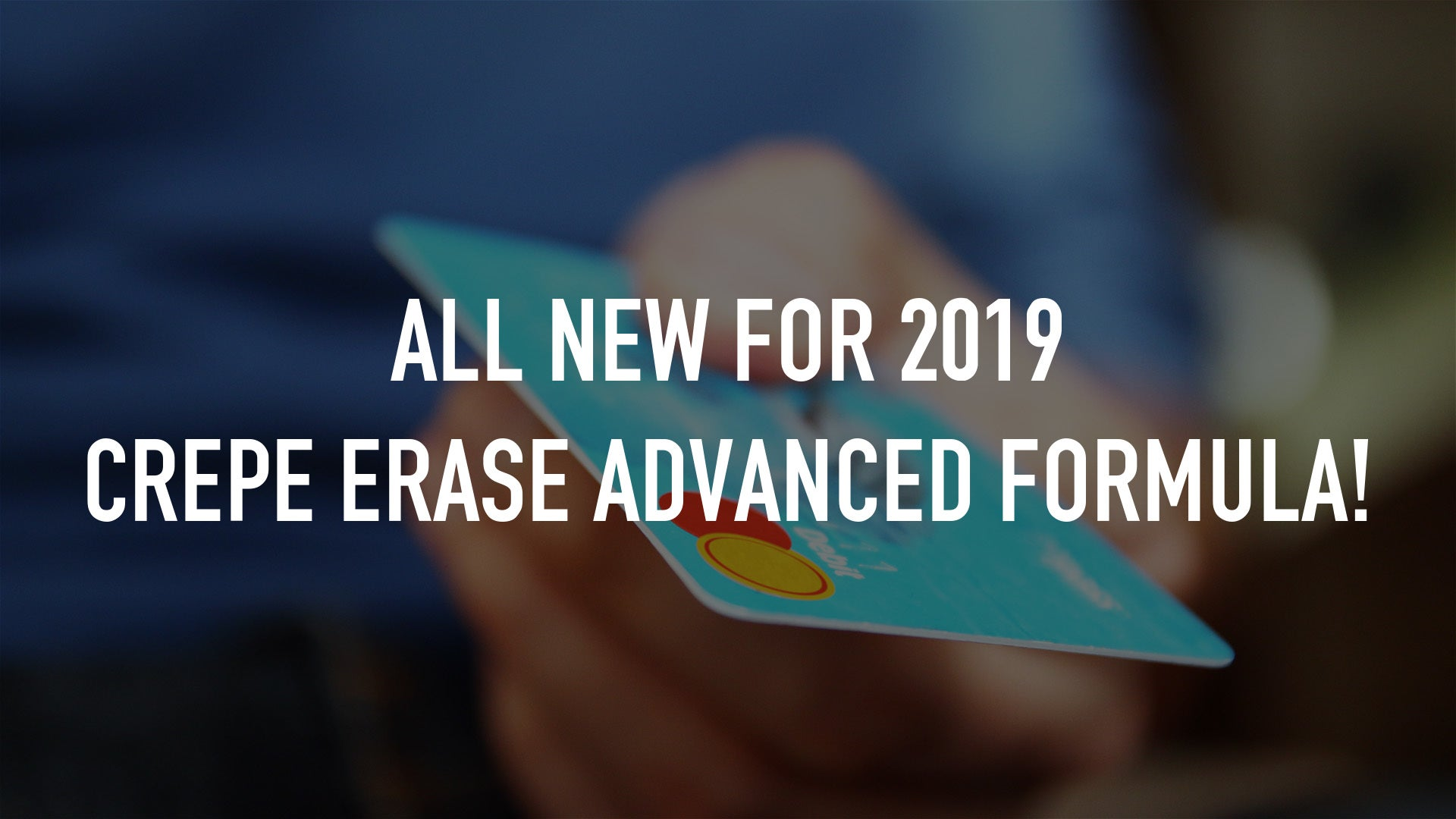 All NEW for 2019 Crepe Erase Advanced formula!