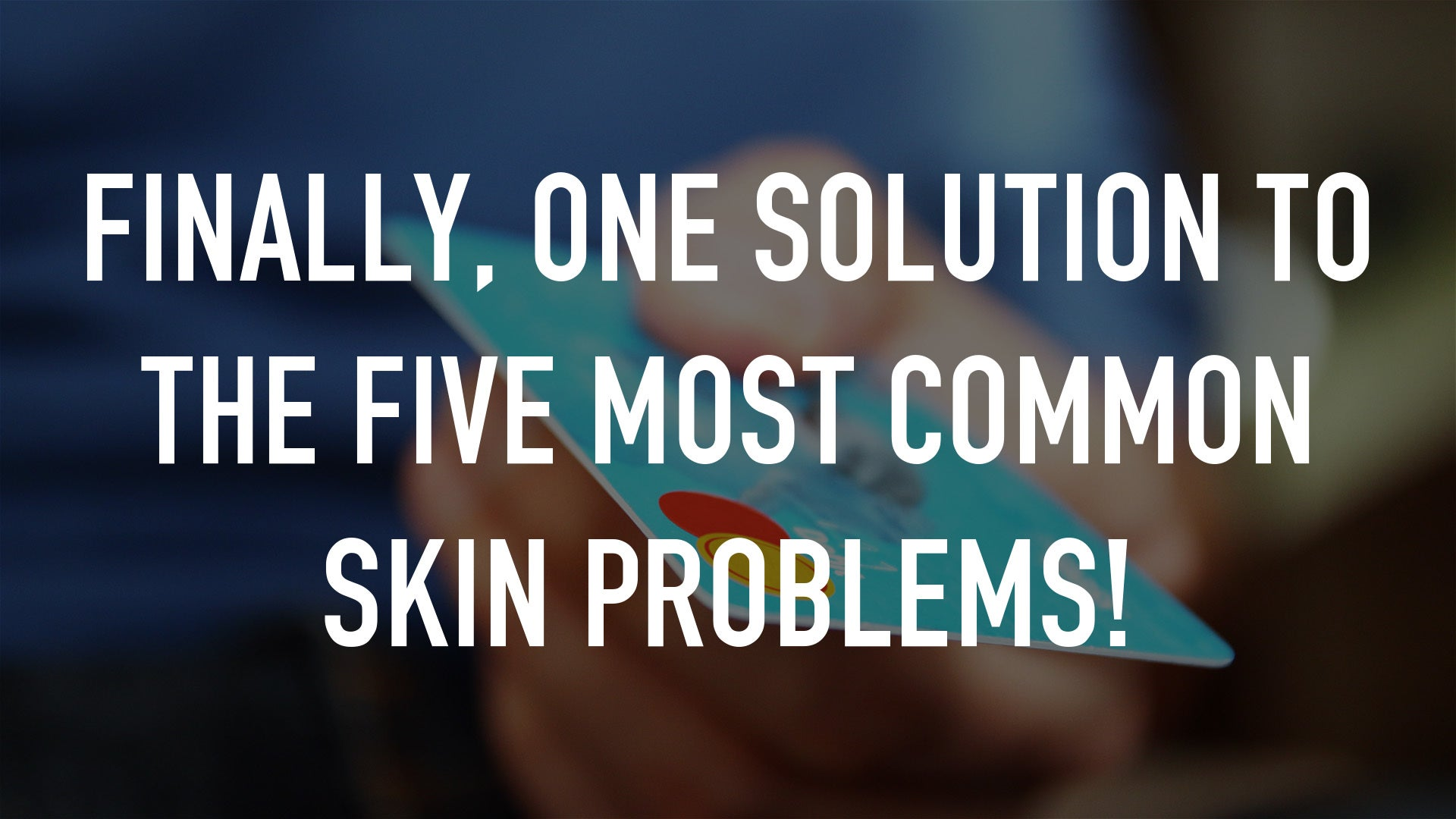Finally, ONE solution to the FIVE most common skin problems!