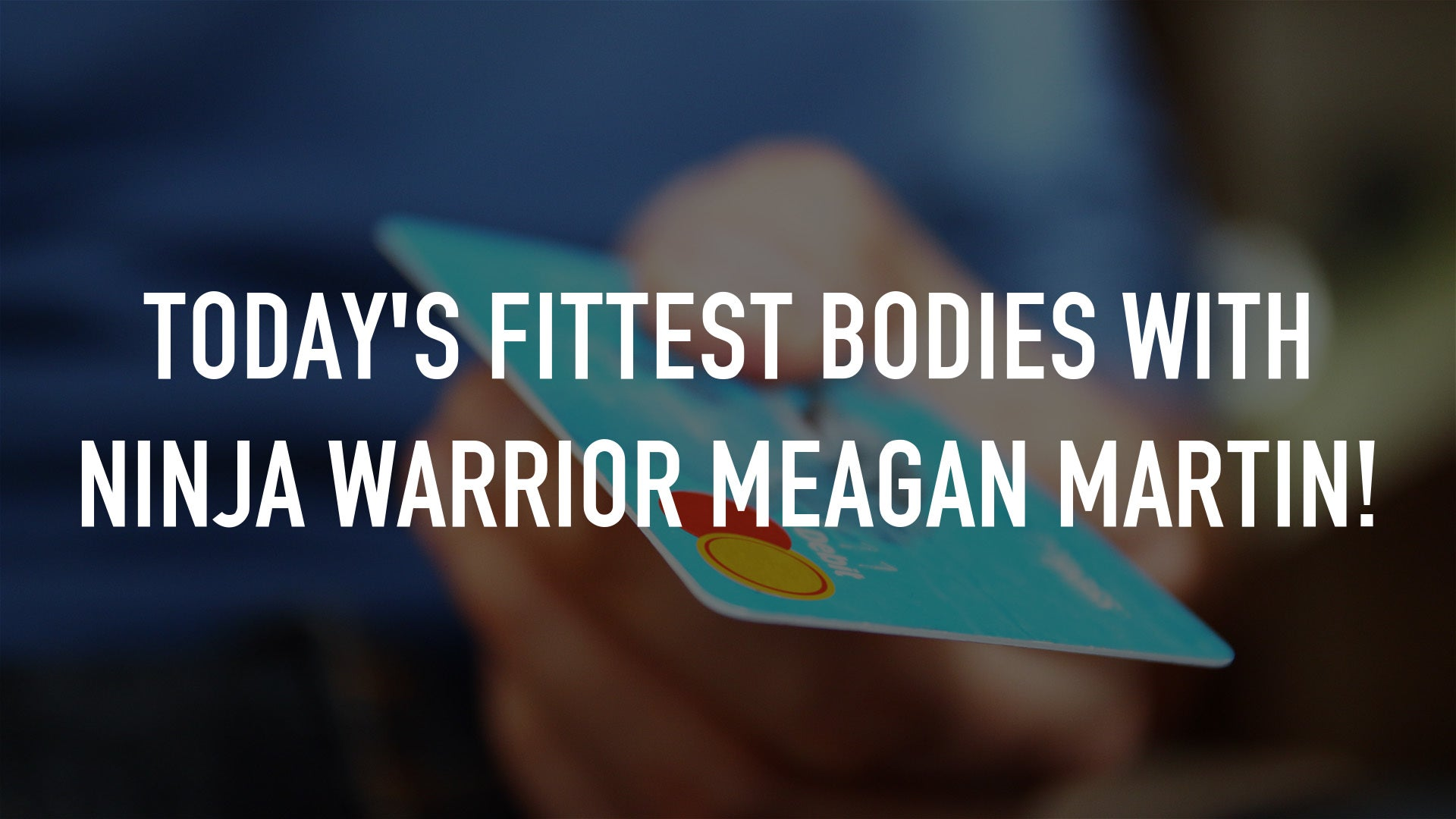 Today's Fittest Bodies with Ninja Warrior Meagan Martin!