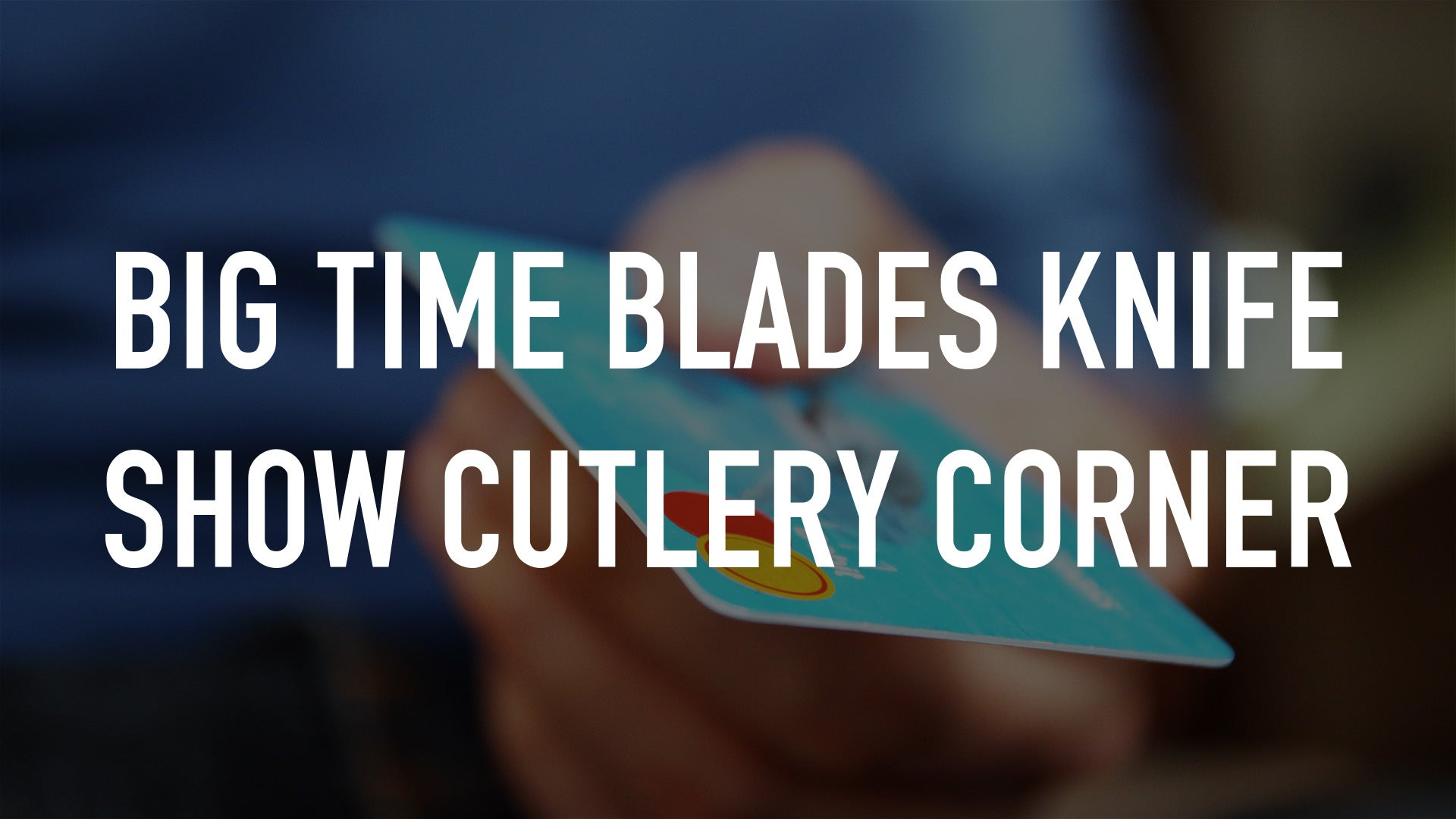 Big Time Blades Knife Show Cutlery Corner