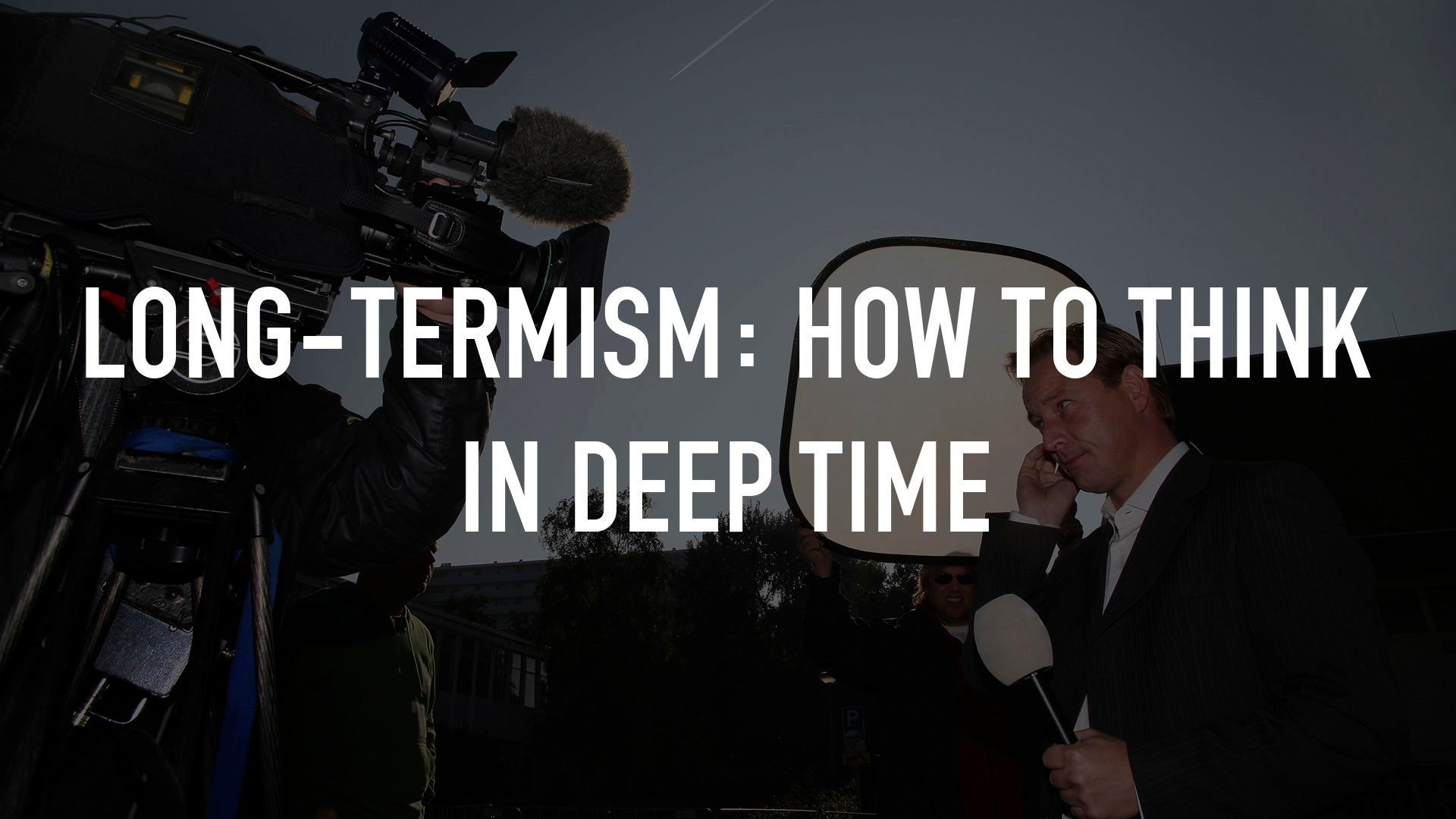 Long-Termism: How To Think In Deep Time