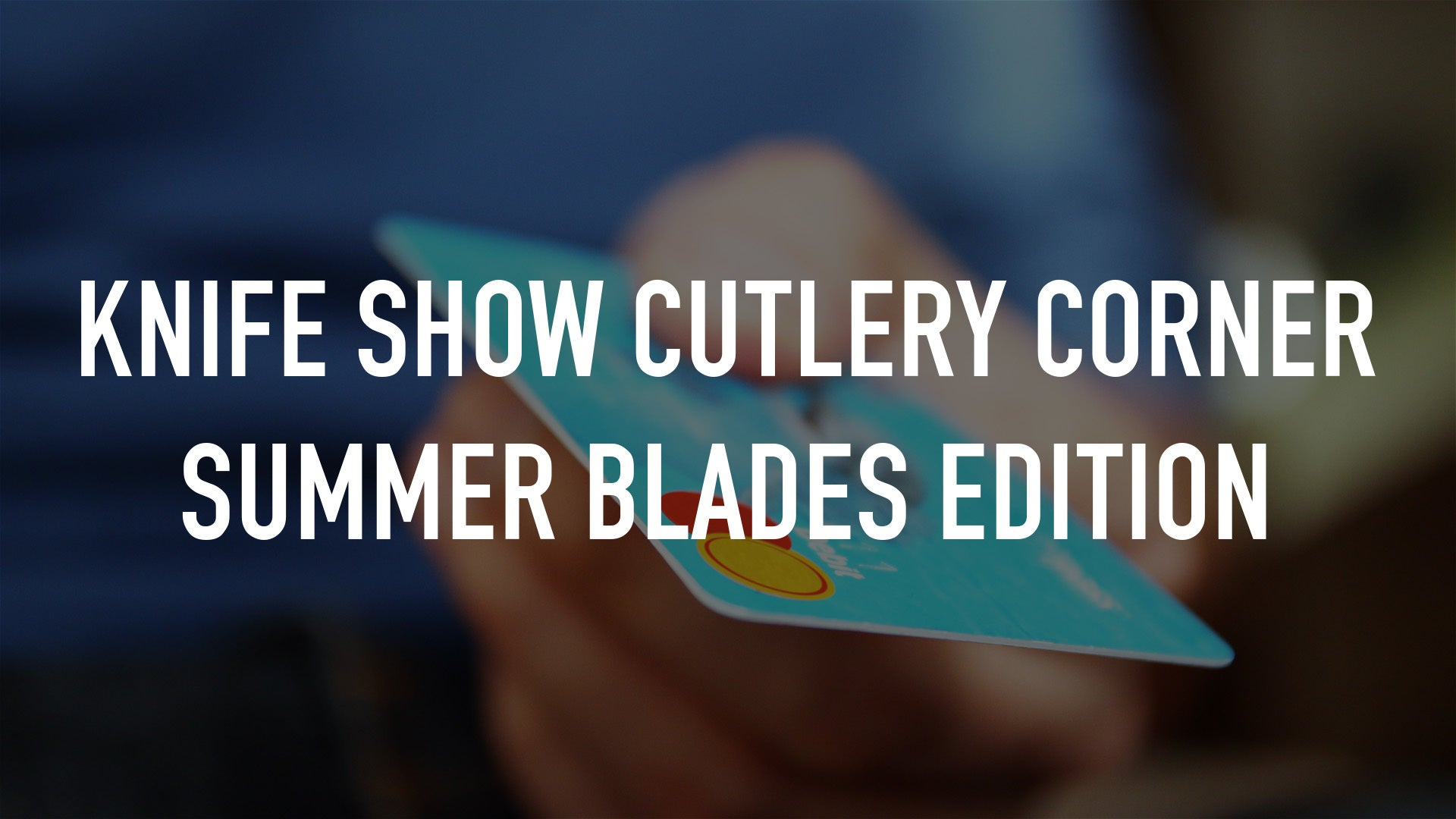 Knife Show Cutlery Corner Summer Blades edition