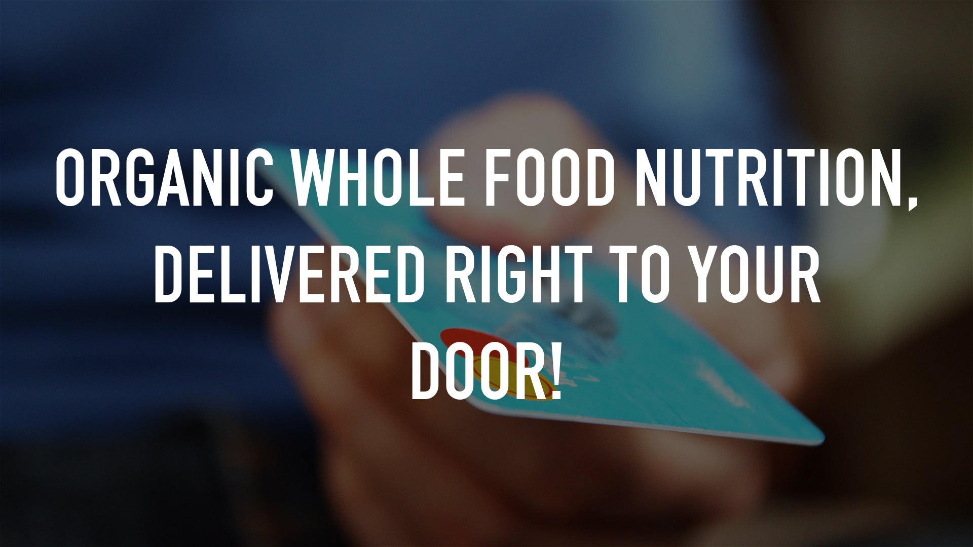 Organic Whole Food Nutrition, delivered right to your door!