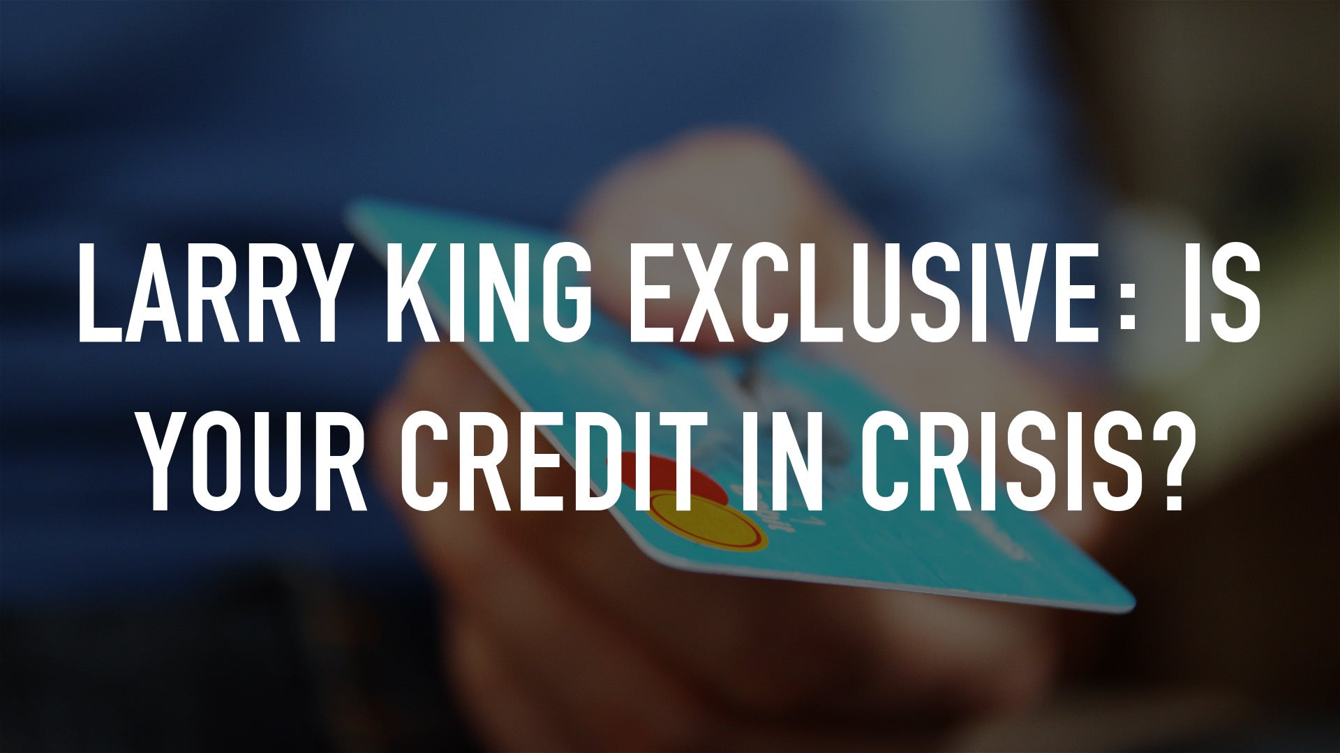 Larry King Exclusive: Is Your Credit In Crisis?