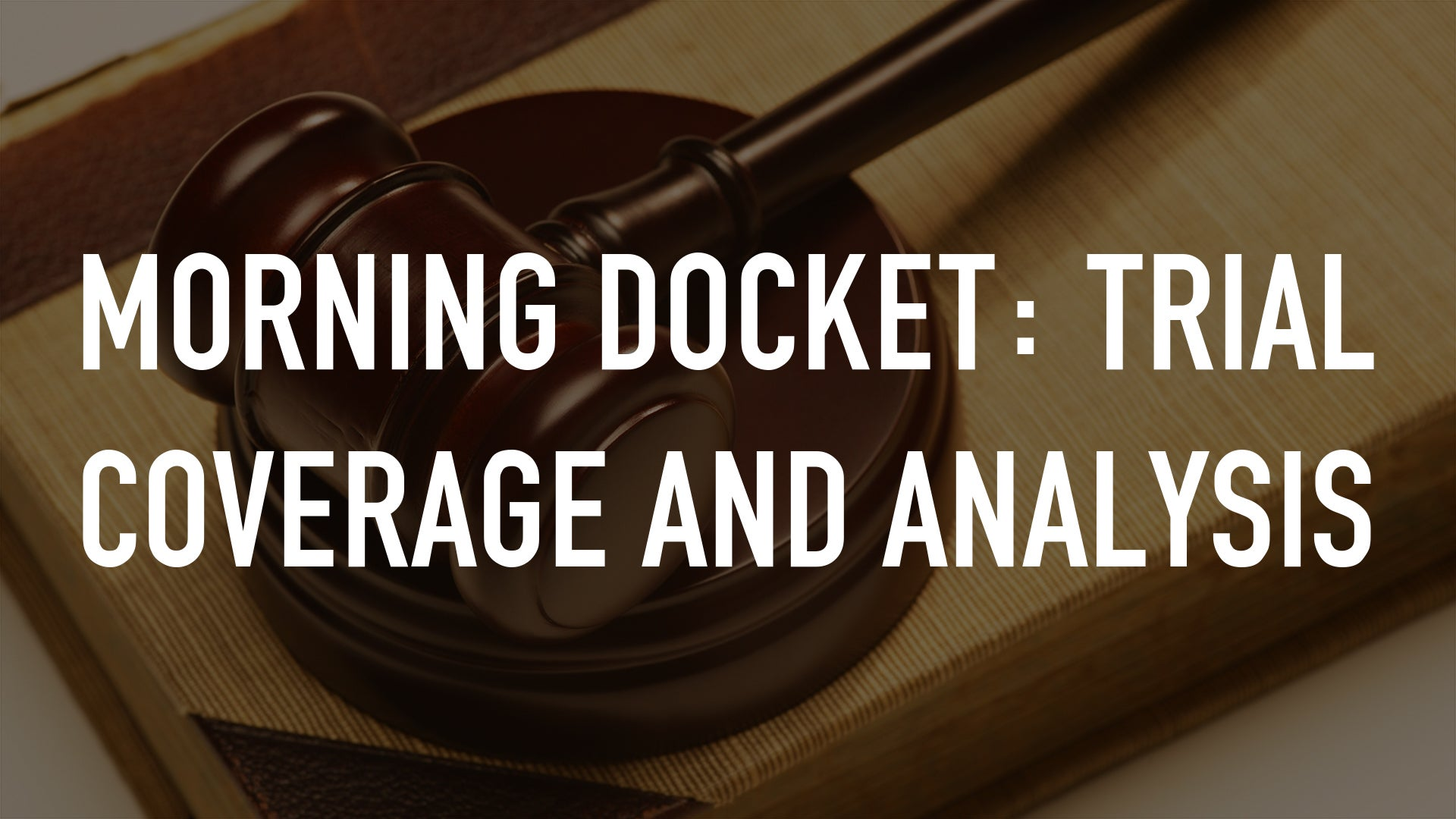 Morning Docket: Trial Coverage and Analysis
