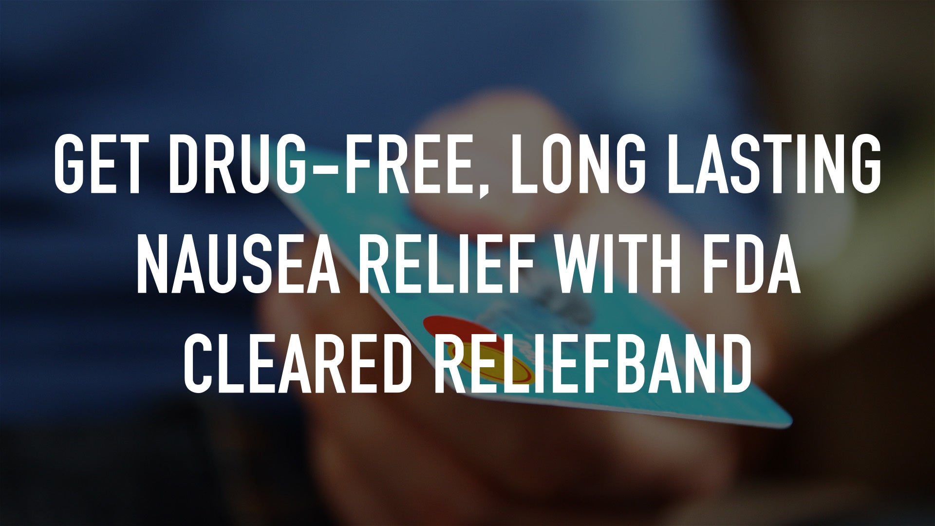 Get Drug-Free, Long Lasting Nausea Relief with FDA Cleared ReliefBand