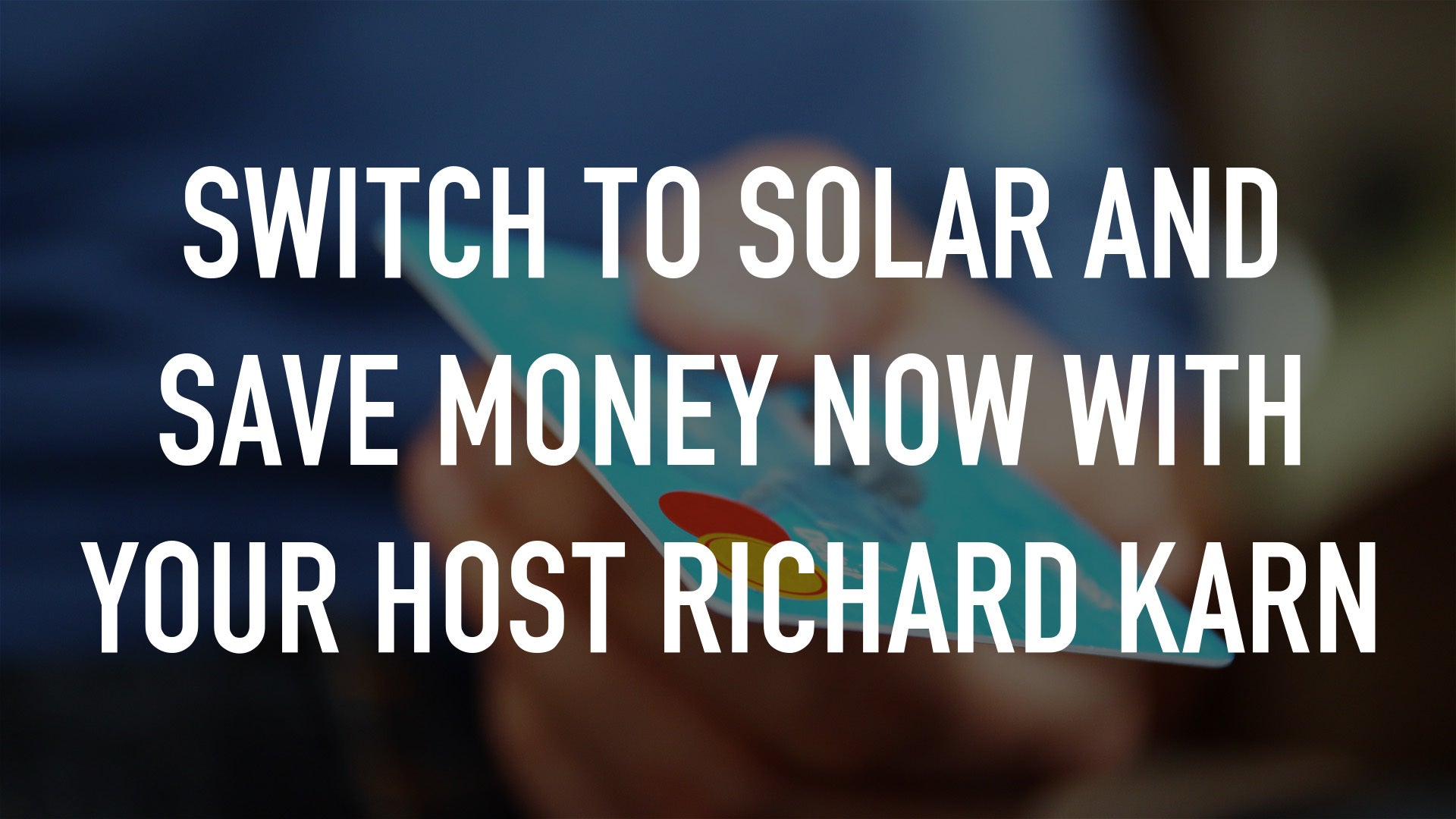 Switch to Solar and Save Money Now with your host Richard Karn
