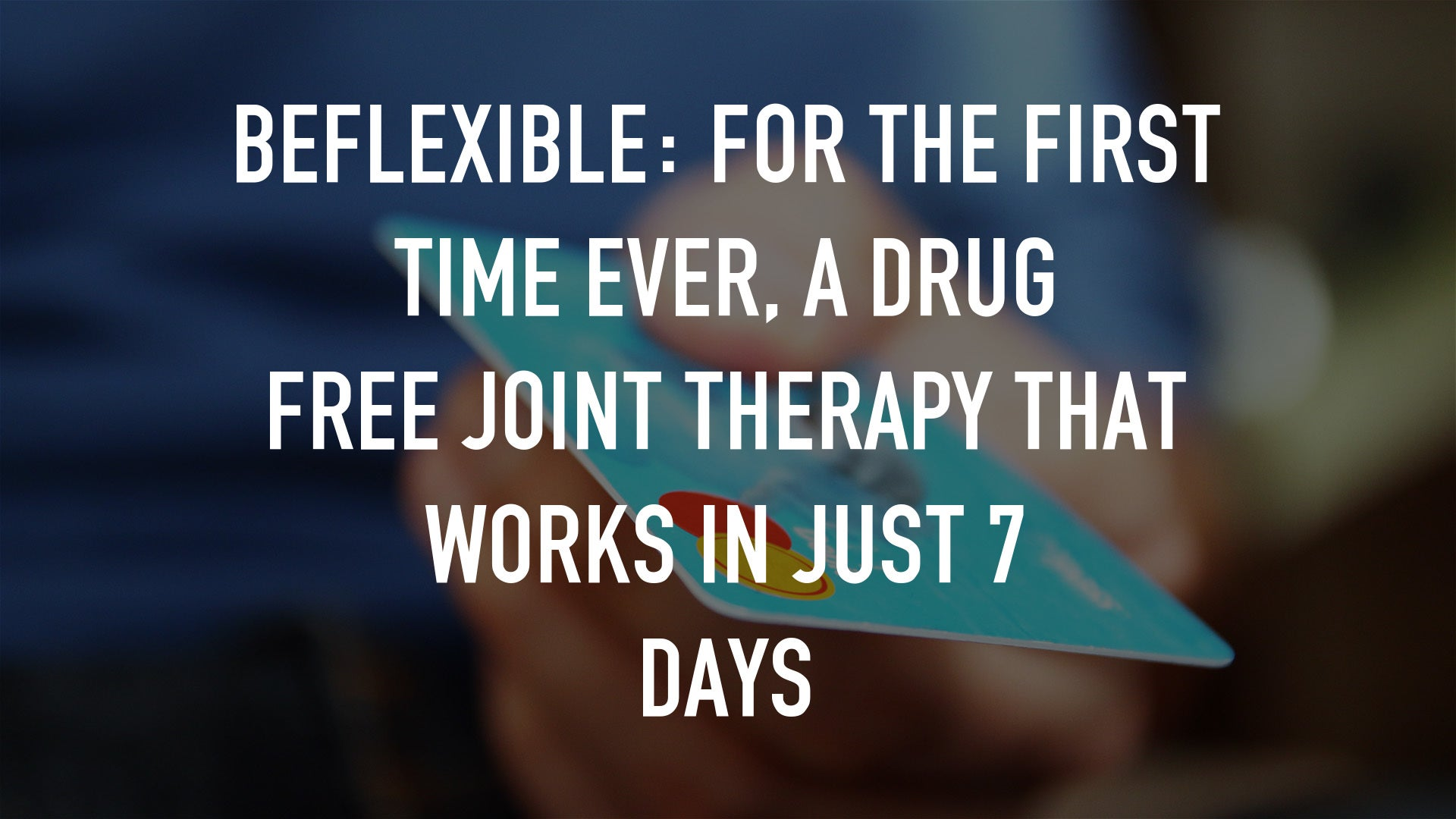BeFlexible: For the first time ever, a drug free Joint Therapy that works in just 7 Days