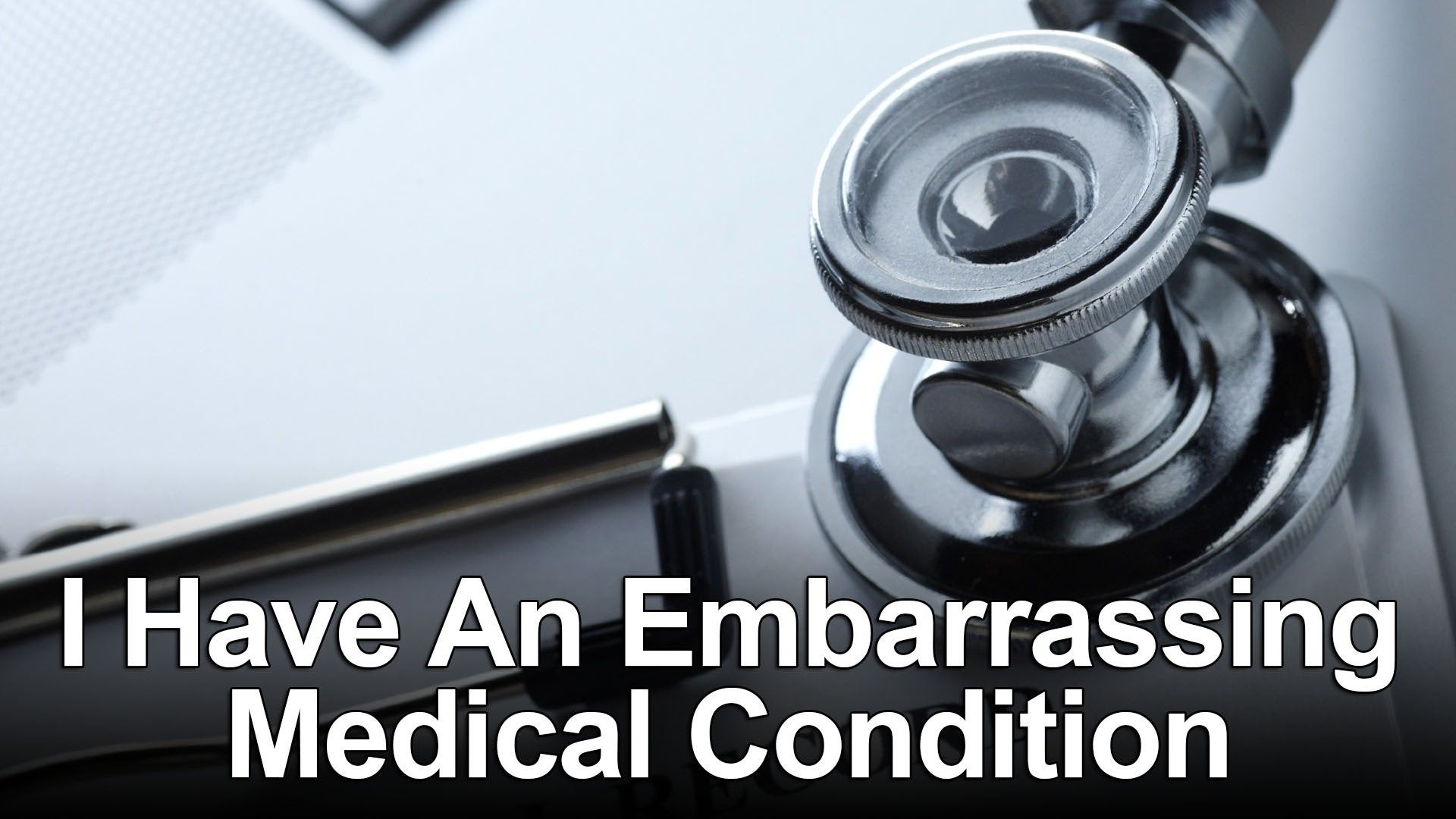 I Have An Embarrassing Medical Condition