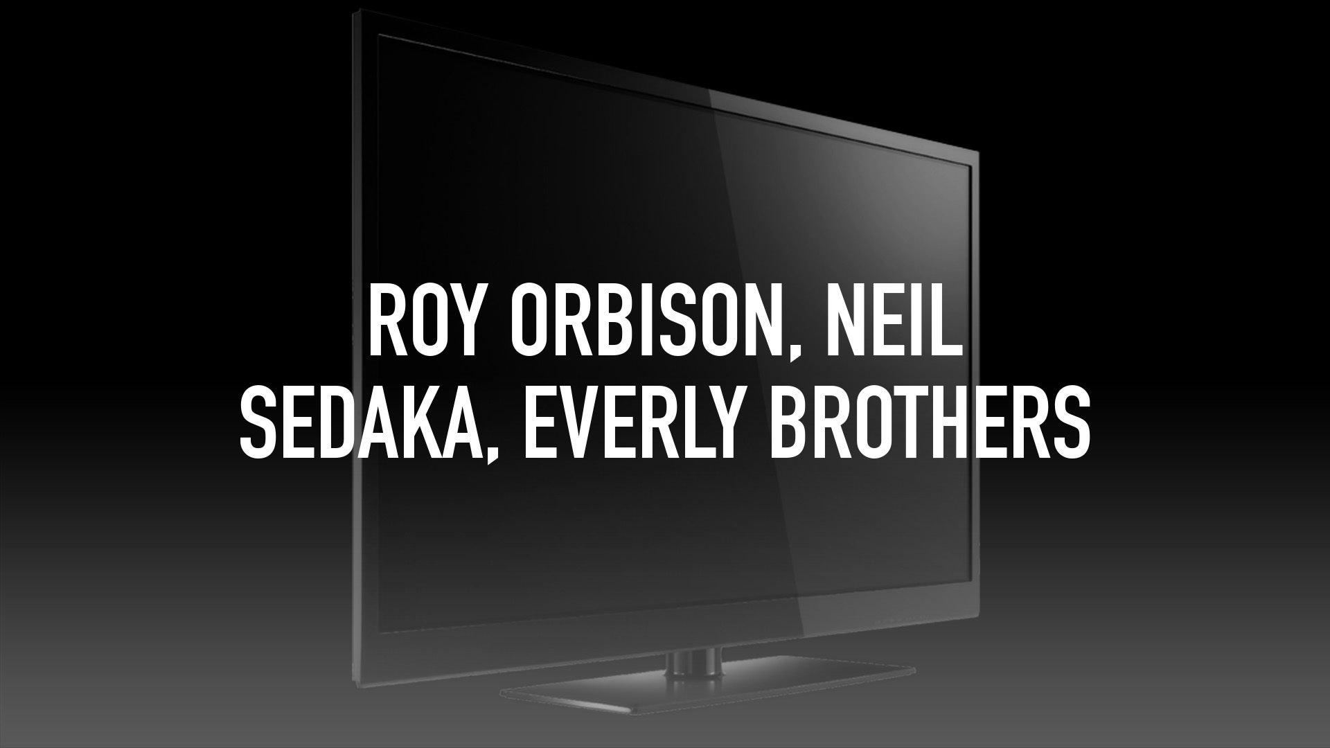 Roy Orbison, Neil Sedaka, Everly Brothers