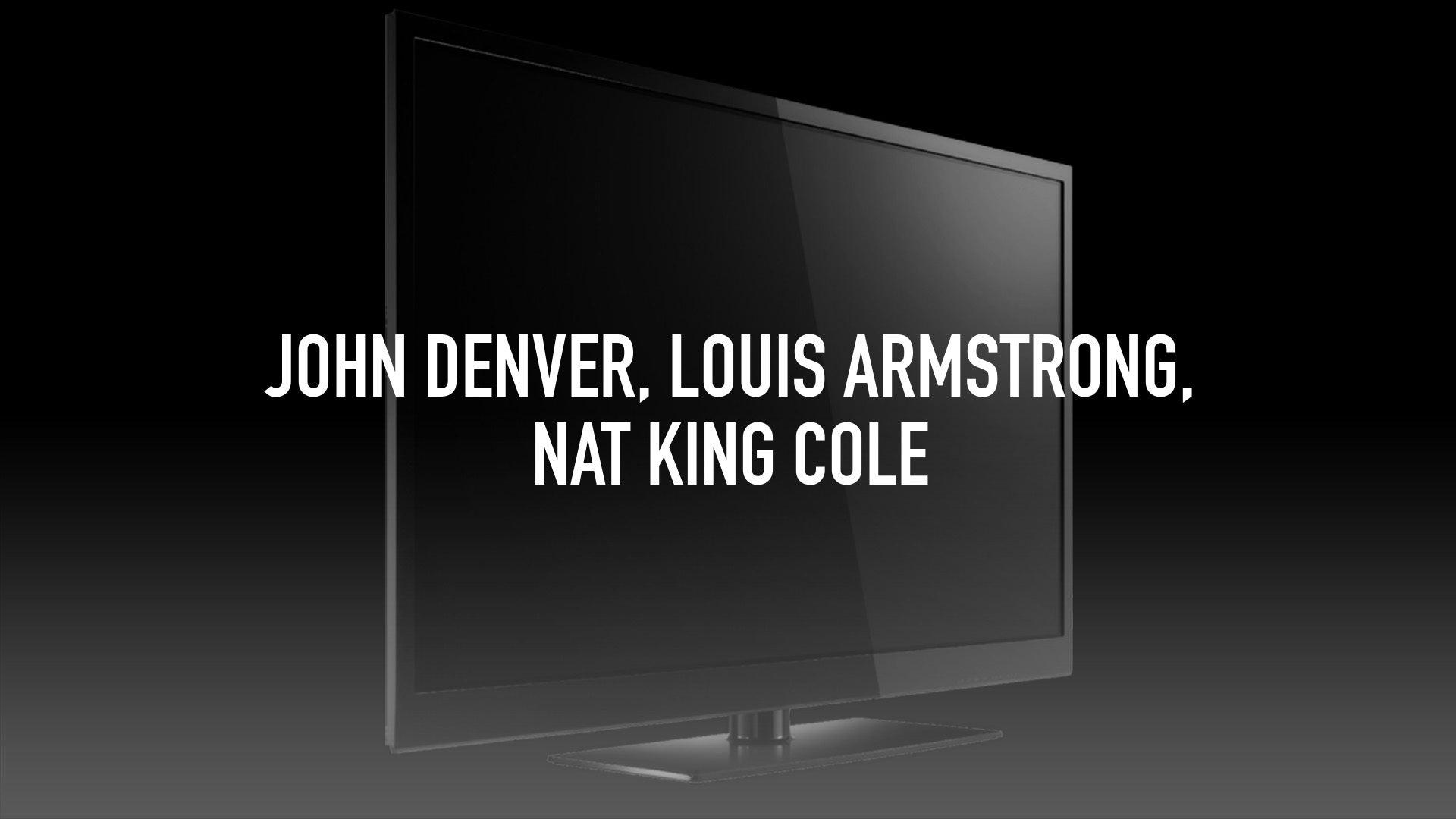 John Denver, Louis Armstrong, Nat King Cole