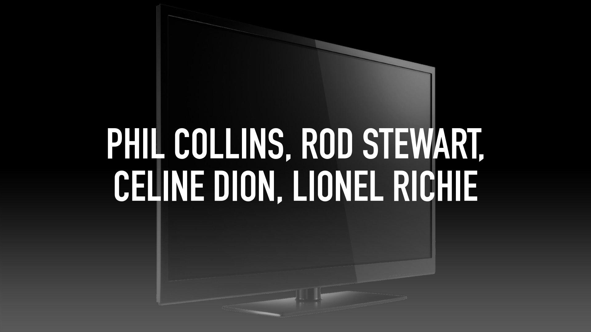 Phil Collins, Rod Stewart, Celine Dion, Lionel Richie